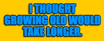 I Thought Growing Old...