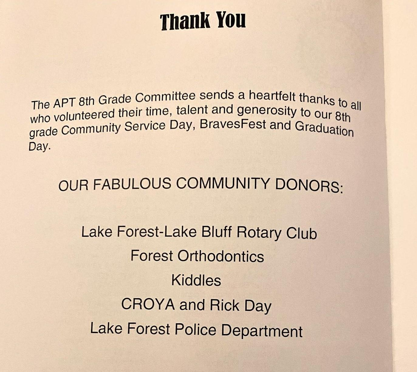 Thank You, The APT 8th Grade Committee sends a heartfelt thanks to all who volunteered their time, talent and generosity to our 8th grade Community Service Day, ...Fest and Graduation Day. OUR FABULOUS COMMUNITY DONORS: Lake Forest - Lake Bluff Rotary Club, Forest Orthodontics, Kiddles, CROYA and Rick Day, Lake Forest Police Department