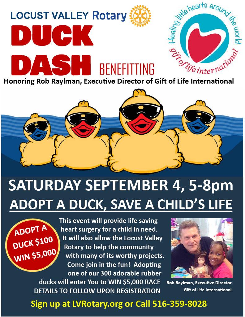 Locust Valley Rotary Duck Dash benefitting Gift of Life International Honoring Rob Raylman, Executive Director Saturday, September 4 5-8 pm Adopt a Duck $100 Win $5,000 This event will provide life saving heart surgery for a child in need. this event will also allow the Locust Valley Rotary to help the community with many of its worthy projects. Adopting one of our 300 rubber ducks will enter you to win $5,000