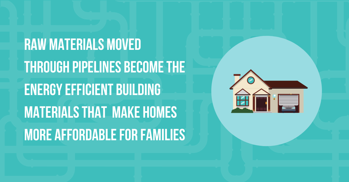 Raw materials moved through pipelines become the energy efficient building materials that make homes more affordable for families