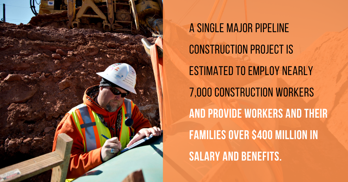 A single major pipeline construction project is estimated to employ nearly 7,000 construction workers and provide workers and their families over $400 in salary and benefits