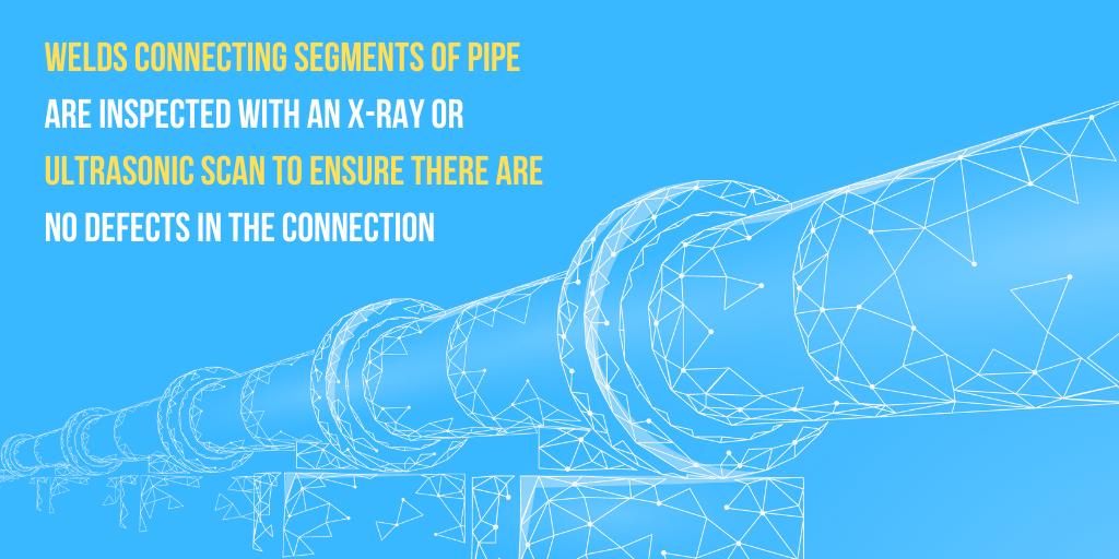 Welds connecting segments of pipe are inspected with an x-ray or ultrasonic scan to ensure there are no defects in the connection