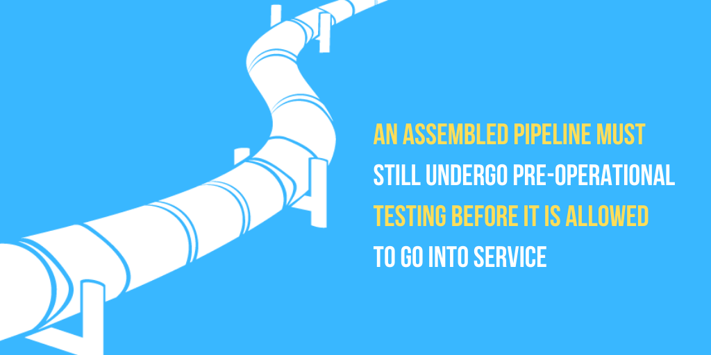 An assembled pipeline must still undergo pre-operational testing before it is allowed to go into service