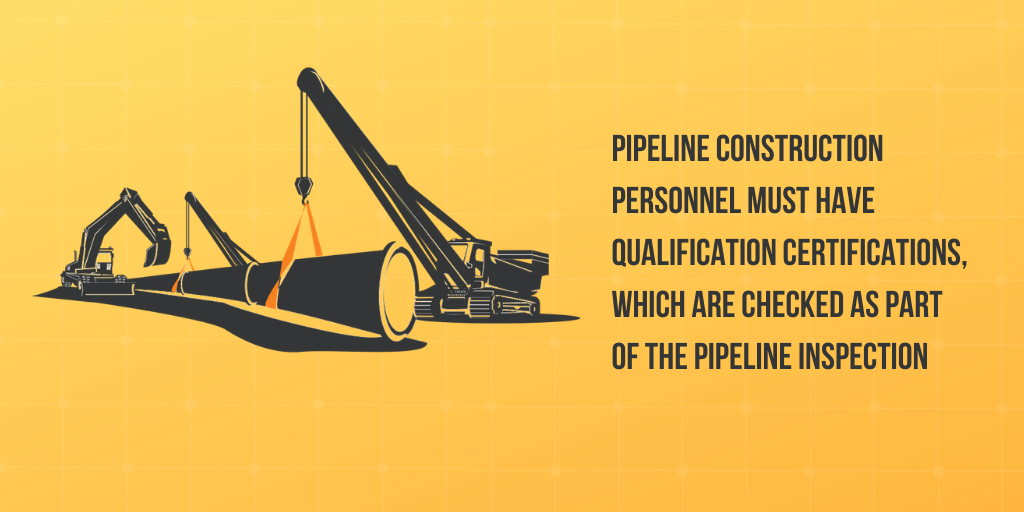 Pipeline construction personnel must have qualification certifications, which are checked as part of the pipeline inspection