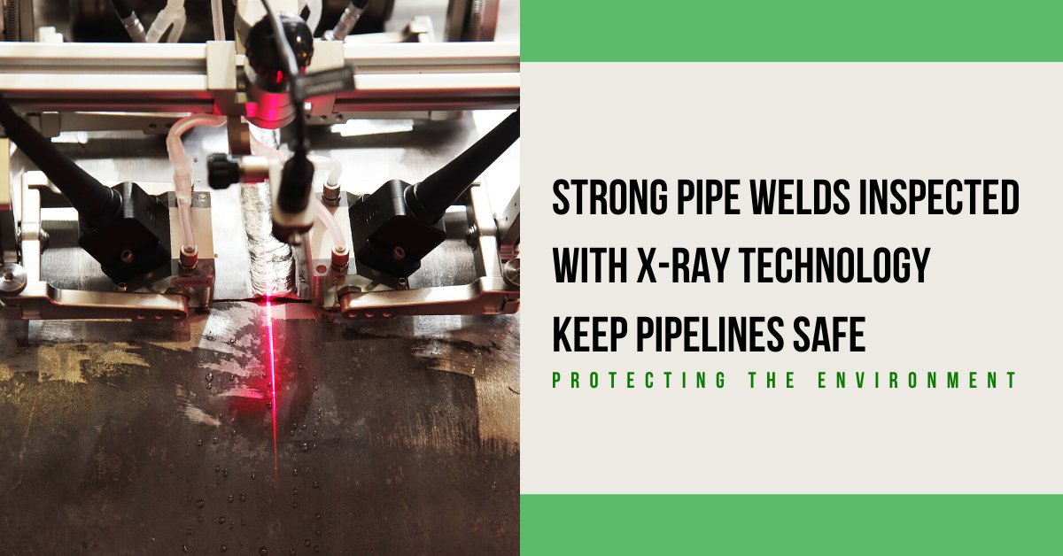 Strong Pipe Welds Inspected with X-Ray Technology Keep Pipelines Safe