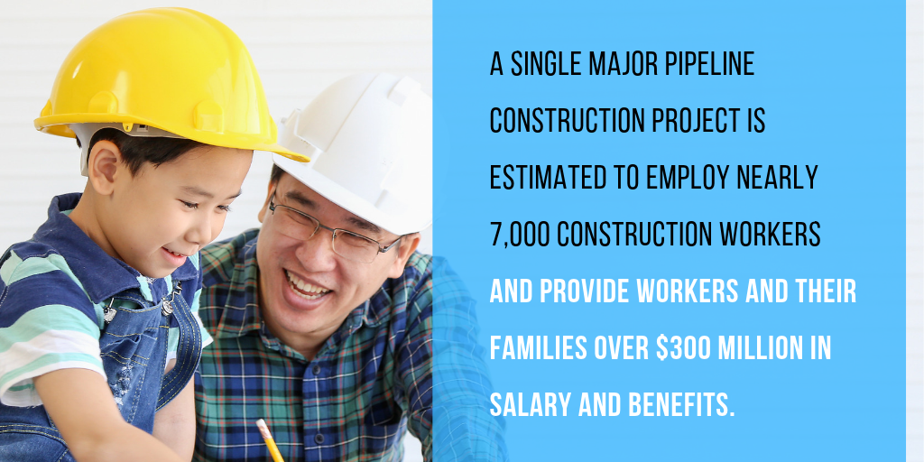 A single major pipeline construction project is estimated to employ nearly 7,000 construction workers, and provide workers and their families over $300 million in salary and benefits