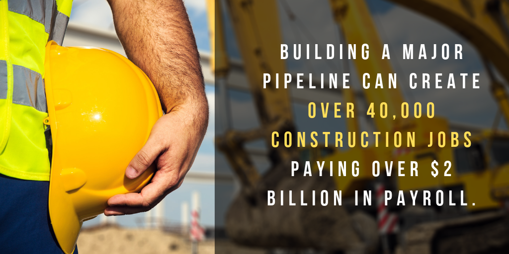 Building a major pipeline can create over 40,000 constructions jobs paying over $2 billion in payroll