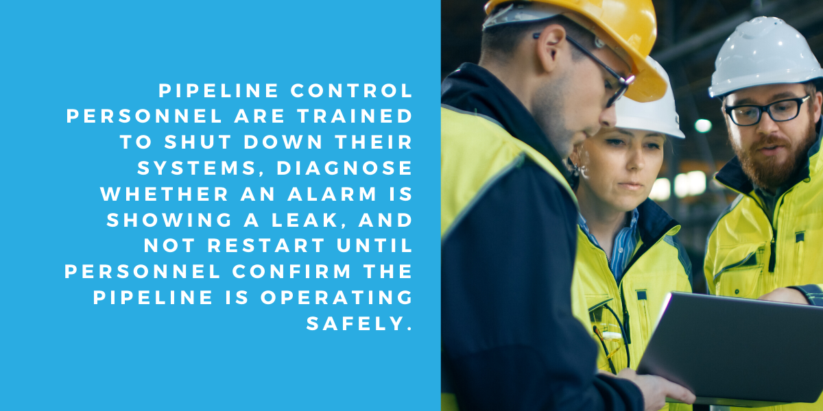 Pipeline control personnel are trained to shut down their systems, diagnose whether an alarm is showing a leak, and not restart until personnel confirm the pipeline is operating safely.