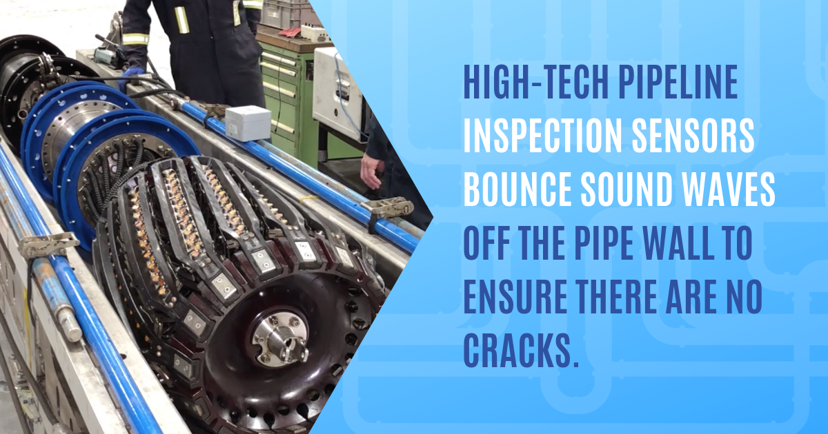 High-tech pipeline inspection sensors bounce sound waves off the pipe wall to ensure there are no cracks.