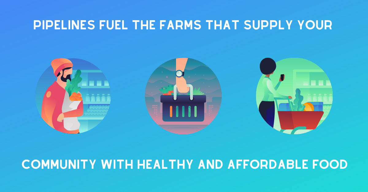 Pipelines Fuel The Farms That Supply Your Community With Health and Affordable Foods
