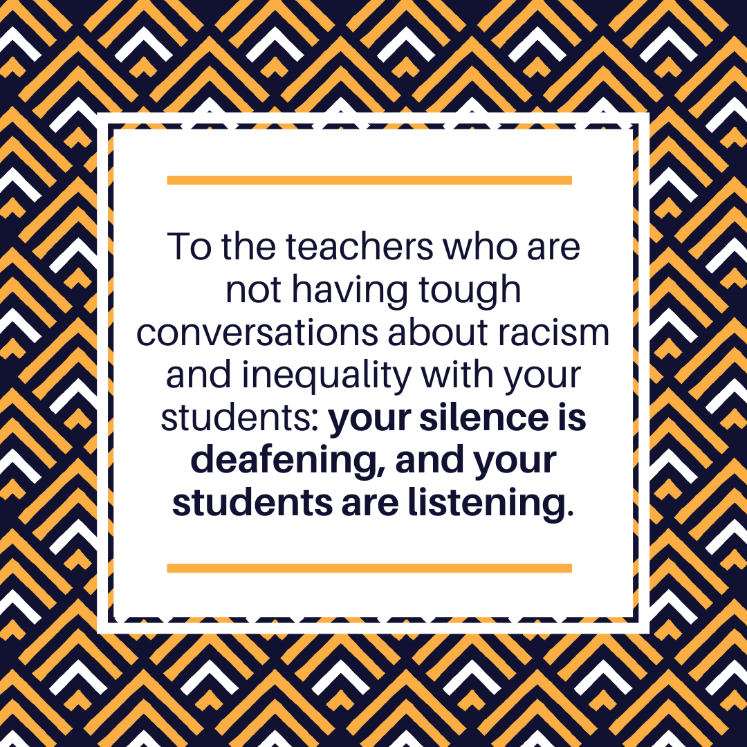 To the teachers who are not having tough conversations about racism and inequality with your students: your silence is deafening, and your students are listening.
