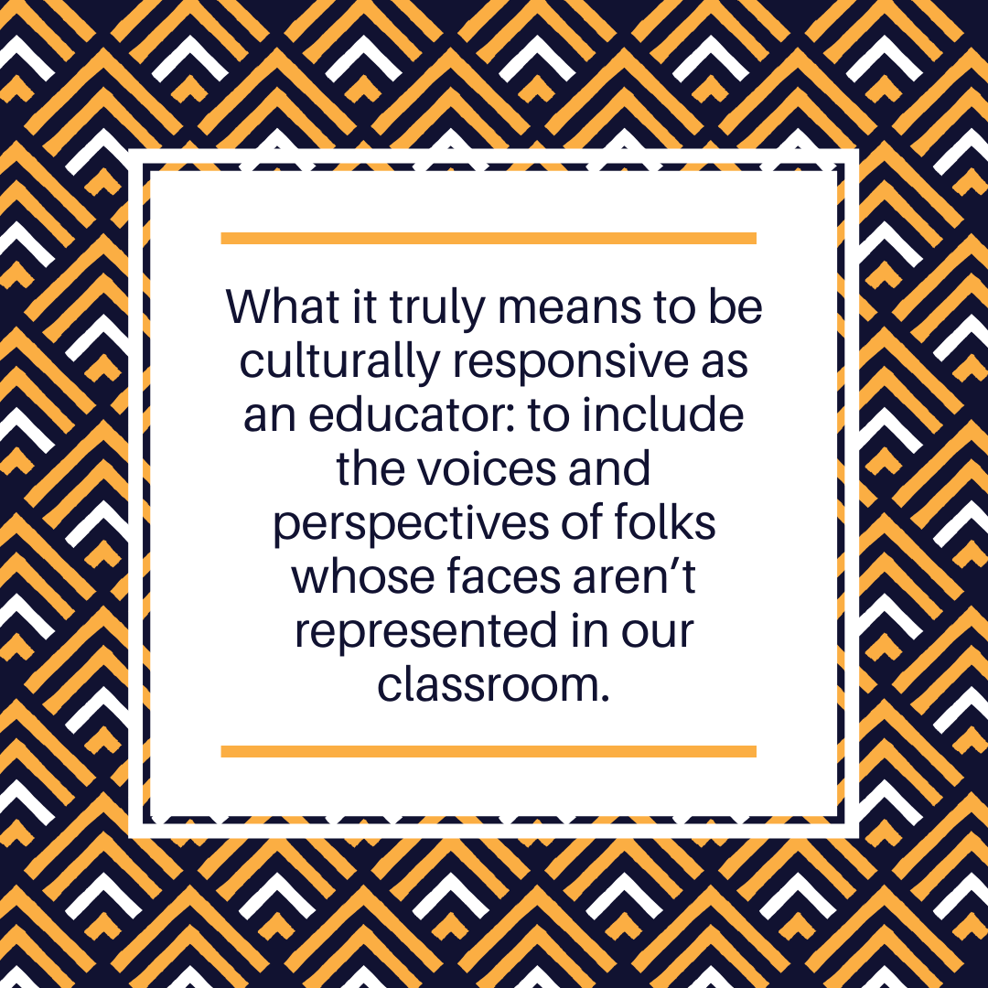 What it truly means to be culturally responsive as an educator: to include the voices and perspectives of folks whose faces aren't represented in our classroom.