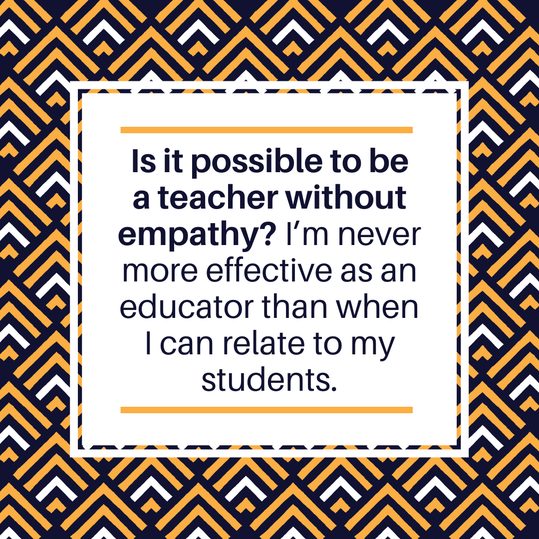 Is it possible to be a teacher without empathy? I'm never more effective as an educator than when I can relate to my students.